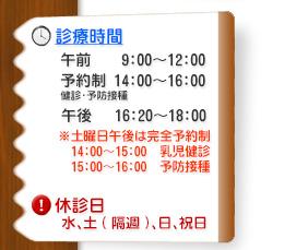 診療時間【月~土】 午前…9:00~12:00、予約制(予防接種・健診・アレルギー外来)…14:00~16:00、午後…16:00~18:00、※水曜は午前のみの診療、土曜日午後は17:00まで。休診日…水曜午後、日曜、祝日